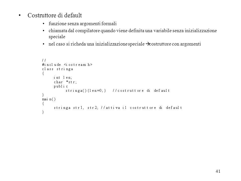 41 Costruttore di default funzione senza argomenti formali chiamata dal compilatore quando viene definita una variabile senza inizializzazione speciale nel caso si richeda una inizializzazione speciale costruttore con argomenti