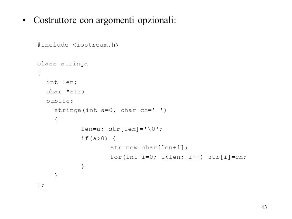 43 Costruttore con argomenti opzionali: #include class stringa { int len; char *str; public: stringa(int a=0, char ch= ) { len=a; str[len]= \0 ; if(a>0) { str=new char[len+1]; for(int i=0; i<len; i++) str[i]=ch; } };