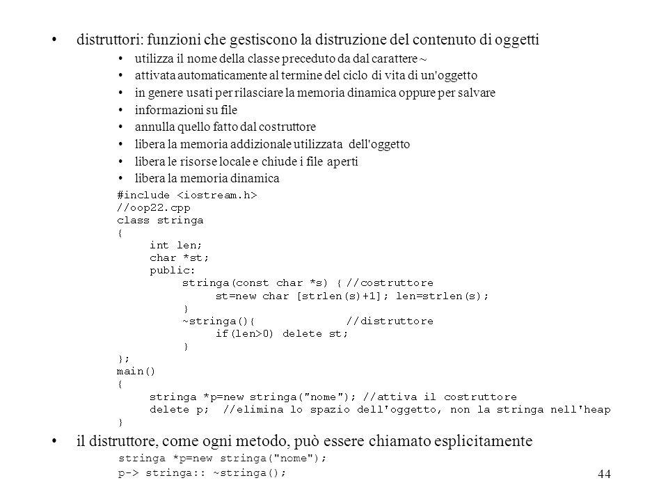 44 distruttori: funzioni che gestiscono la distruzione del contenuto di oggetti utilizza il nome della classe preceduto da dal carattere ~ attivata au