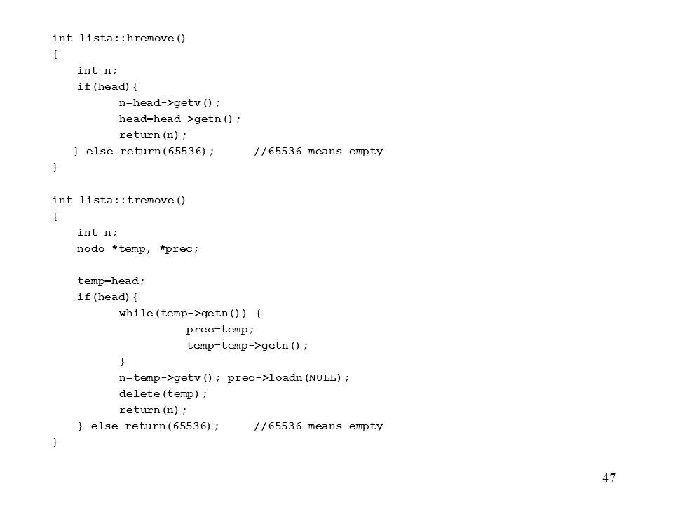 47 int lista::hremove() { int n; if(head){ n=head->getv(); head=head->getn(); return(n); } else return(65536);//65536 means empty } int lista::tremove