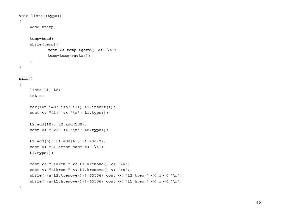 48 void lista::type() { nodo *temp; temp=head; while(temp){ cout getv() << \n ; temp=temp->getn(); } main() { lista L1, L2; int n; for(int i=0; i<5; i++) L1.insert(i); cout << L1: << \n ; L1.type(); L2.add(10); L2.add(100); cout << L2: << \n ; L2.type(); L1.add(5); L1.add(6); L1.add(7); cout << L1 after add << \n ; L1.type(); cout << L1hrem << L1.hremove() << \n ; while( (n=L2.tremove())!=65536) cout << L2 trem << n << \n ; while( (n=L1.hremove())!=65536) cout << L1 hrem << n << \n ; }