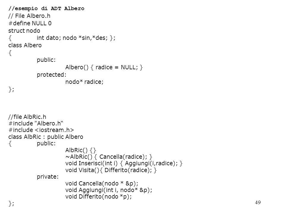 49 //esempio di ADT Albero // File Albero.h #define NULL 0 struct nodo { int dato; nodo *sin,*des; }; class Albero { public: Albero() { radice = NULL; } protected: nodo* radice; }; //file AlbRic.h #include Albero.h #include class AlbRic : public Albero { public: AlbRic() {} ~AlbRic() { Cancella(radice); } void Inserisci(int i) { Aggiungi(i,radice); } void Visita(){ Differito(radice); } private: void Cancella(nodo * &p); void Aggiungi(int i, nodo* &p); void Differito(nodo *p); };