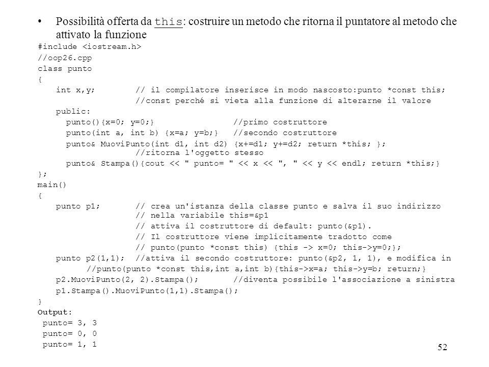 52 Possibilità offerta da this : costruire un metodo che ritorna il puntatore al metodo che attivato la funzione #include //oop26.cpp class punto { int x,y; // il compilatore inserisce in modo nascosto:punto *const this; //const perché si vieta alla funzione di alterarne il valore public: punto(){x=0; y=0;}//primo costruttore punto(int a, int b) {x=a; y=b;}//secondo costruttore punto& MuoviPunto(int d1, int d2) {x+=d1; y+=d2; return *this; }; //ritorna l oggetto stesso punto& Stampa(){cout << punto= << x << , << y << endl; return *this;} }; main() { punto p1; // crea un istanza della classe punto e salva il suo indirizzo // nella variabile this=&p1 // attiva il costruttore di default: punto(&p1).