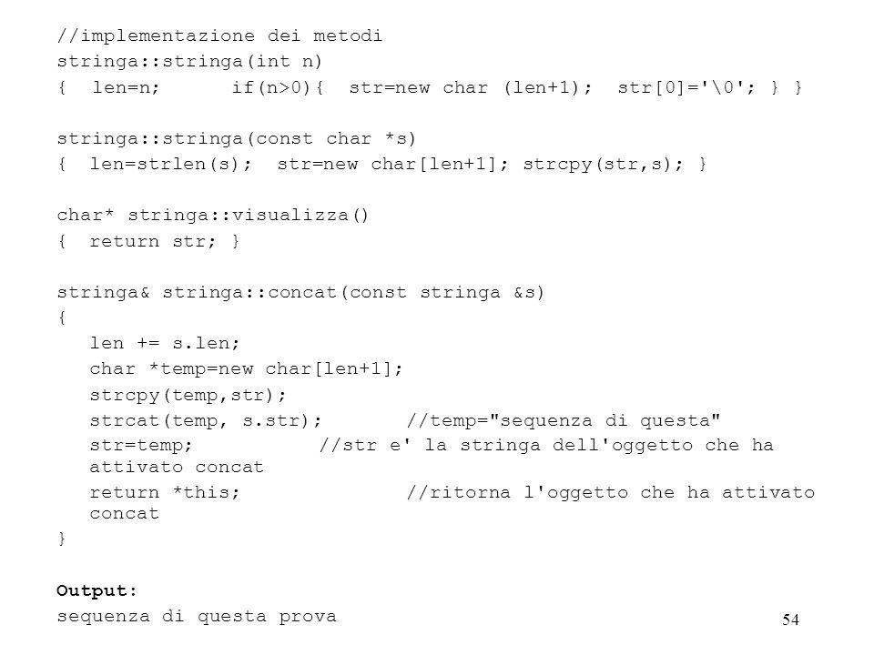 54 //implementazione dei metodi stringa::stringa(int n) { len=n; if(n>0){ str=new char (len+1); str[0]= \0 ; } } stringa::stringa(const char *s) { len=strlen(s); str=new char[len+1]; strcpy(str,s); } char* stringa::visualizza() { return str; } stringa& stringa::concat(const stringa &s) { len += s.len; char *temp=new char[len+1]; strcpy(temp,str); strcat(temp, s.str);//temp= sequenza di questa str=temp;//str e la stringa dell oggetto che ha attivato concat return *this;//ritorna l oggetto che ha attivato concat } Output: sequenza di questa prova