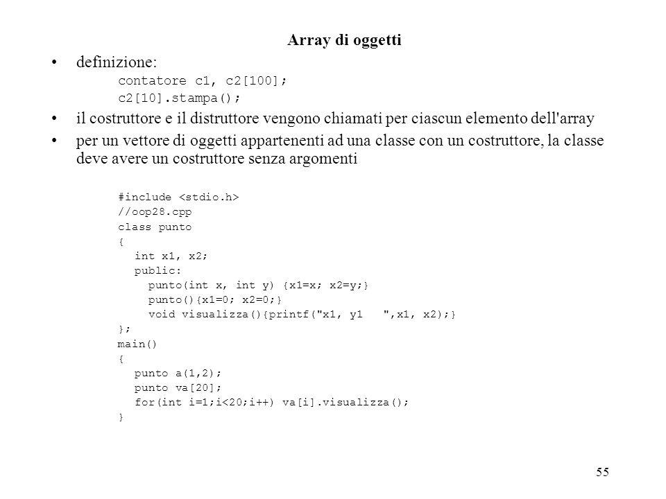 55 Array di oggetti definizione: contatore c1, c2[100]; c2[10].stampa(); il costruttore e il distruttore vengono chiamati per ciascun elemento dell array per un vettore di oggetti appartenenti ad una classe con un costruttore, la classe deve avere un costruttore senza argomenti #include //oop28.cpp class punto { int x1, x2; public: punto(int x, int y) {x1=x; x2=y;} punto(){x1=0; x2=0;} void visualizza(){printf( x1, y1 ,x1, x2);} }; main() { punto a(1,2); punto va[20]; for(int i=1;i<20;i++) va[i].visualizza(); }