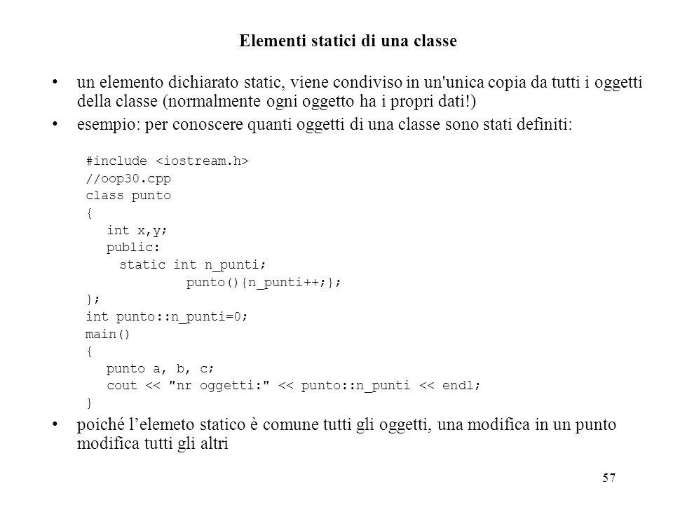 57 Elementi statici di una classe un elemento dichiarato static, viene condiviso in un unica copia da tutti i oggetti della classe (normalmente ogni oggetto ha i propri dati!) esempio: per conoscere quanti oggetti di una classe sono stati definiti: #include //oop30.cpp class punto { int x,y; public: static int n_punti; punto(){n_punti++;}; }; int punto::n_punti=0; main() { punto a, b, c; cout << nr oggetti: << punto::n_punti << endl; } poiché lelemeto statico è comune tutti gli oggetti, una modifica in un punto modifica tutti gli altri
