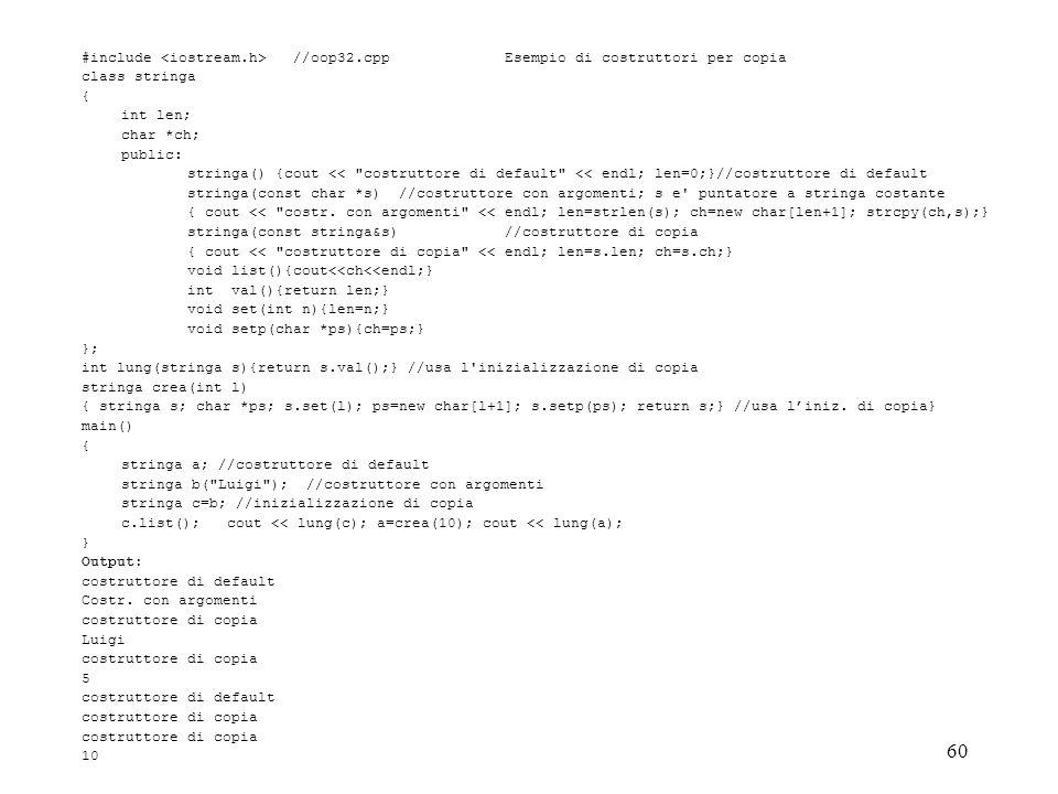 60 #include //oop32.cpp Esempio di costruttori per copia class stringa { int len; char *ch; public: stringa() {cout << costruttore di default << endl; len=0;}//costruttore di default stringa(const char *s) //costruttore con argomenti; s e puntatore a stringa costante { cout << costr.