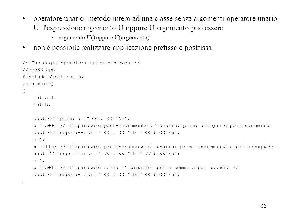 62 operatore unario: metodo intero ad una classe senza argomenti operatore unario U: l espressione argomento U oppure U argomento può essere: argomento.U() oppure U(argomento) non è possibile realizzare applicazione prefissa e postfissa /* Uso degli operatori unari e binari */ //oop33.cpp #include void main() { int a=1; int b; cout << prima a= << a << \n ; b = a++; // l operatore post-incremento e unario: prima assegna e poi incrementa cout << dopo a++: a= << a << b= << b << \n ; a=1; b = ++a; /* l operatore pre-incremento e unario: prima incrementa e poi assegna*/ cout << dopo ++a: a= << a << b= << b << \n ; a=1; b = a+1; /* l operatore somma e binario: prima somma e poi assegna */ cout << dopo a+1: a= << a << b= << b << \n ; }