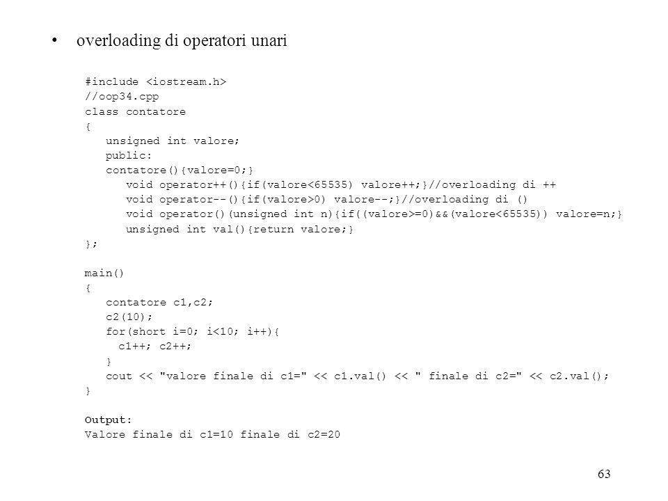 63 overloading di operatori unari #include //oop34.cpp class contatore { unsigned int valore; public: contatore(){valore=0;} void operator++(){if(valore<65535) valore++;}//overloading di ++ void operator--(){if(valore>0) valore--;}//overloading di () void operator()(unsigned int n){if((valore>=0)&&(valore<65535)) valore=n;} unsigned int val(){return valore;} }; main() { contatore c1,c2; c2(10); for(short i=0; i<10; i++){ c1++; c2++; } cout << valore finale di c1= << c1.val() << finale di c2= << c2.val(); } Output: Valore finale di c1=10 finale di c2=20