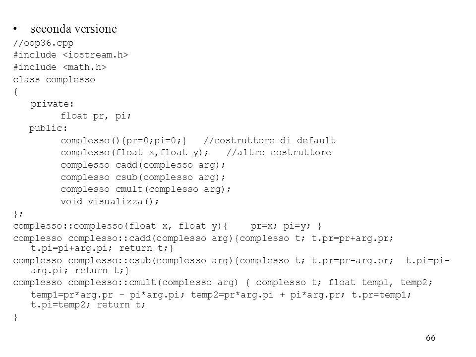 66 seconda versione //oop36.cpp #include class complesso { private: float pr, pi; public: complesso(){pr=0;pi=0;}//costruttore di default complesso(float x,float y); //altro costruttore complesso cadd(complesso arg); complesso csub(complesso arg); complesso cmult(complesso arg); void visualizza(); }; complesso::complesso(float x, float y){ pr=x; pi=y; } complesso complesso::cadd(complesso arg){complesso t; t.pr=pr+arg.pr; t.pi=pi+arg.pi; return t;} complesso complesso::csub(complesso arg){complesso t; t.pr=pr-arg.pr; t.pi=pi- arg.pi; return t;} complesso complesso::cmult(complesso arg) { complesso t; float temp1, temp2; temp1=pr*arg.pr - pi*arg.pi; temp2=pr*arg.pi + pi*arg.pr; t.pr=temp1; t.pi=temp2; return t; }