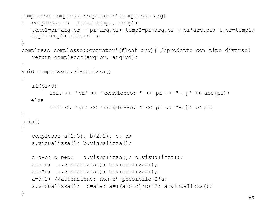 69 complesso complesso::operator*(complesso arg) {complesso t; float temp1, temp2; temp1=pr*arg.pr - pi*arg.pi; temp2=pr*arg.pi + pi*arg.pr; t.pr=temp1; t.pi=temp2; return t; } complesso complesso::operator*(float arg){ //prodotto con tipo diverso.