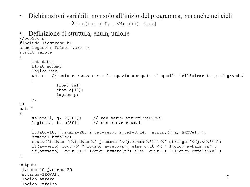 7 Dichiarazioni variabili: non solo allinizio del programma, ma anche nei cicli Definizione di struttura, enum, unione for(int i=0; i<N; i++) {...}