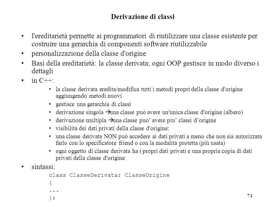 74 Derivazione di classi l ereditarietà permette ai programmatori di riutilizzare una classe esistente per costruire una gerarchia di componenti software riutilizzabile personalizzazione della classe d origine Basi della ereditarietà: la classe derivata; ogni OOP gestisce in modo diverso i dettagli in C++: la classe derivata eredita/modifica tutti i metodi propri della classe d origine aggiungendo metodi nuovi gestisce una gerarchia di classi derivazione singola una classe può avere un unica classe d origine (albero) derivazione multipla una classe puo avere piu classi dorigine visibilità dei dati privati della classe d origine: una classe derivata NON può accedere ai dati privati a meno che non sia autorizzata farlo con lo specificatore friend o con la modalità protetta (più usata) ogni oggetto di classe derivata ha i propri dati privati e una propria copia di dati privati della classe d origine sintassi: class ClasseDerivata: ClasseOrigine {...