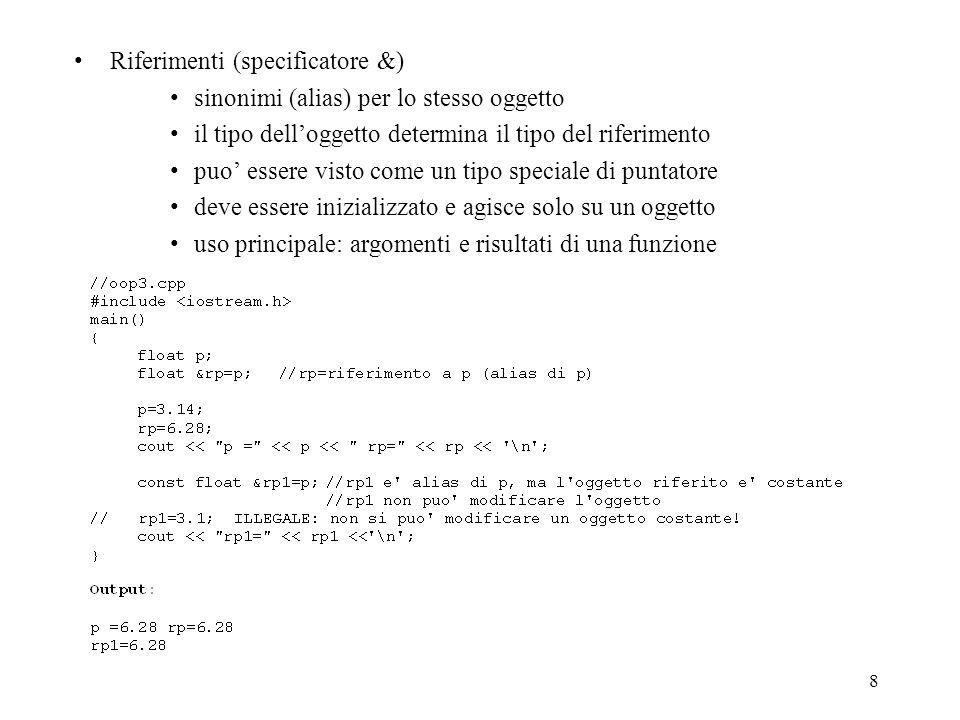8 Riferimenti (specificatore &) sinonimi (alias) per lo stesso oggetto il tipo delloggetto determina il tipo del riferimento puo essere visto come un tipo speciale di puntatore deve essere inizializzato e agisce solo su un oggetto uso principale: argomenti e risultati di una funzione