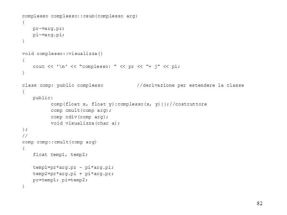82 complesso complesso::csub(complesso arg) { pr-=arg.pr; pi-=arg.pi; } void complesso::visualizza() { cout << \n << complesso: << pr << + j << pi; } class comp: public complesso//derivazione per estendere la classe { public: comp(float x, float y):complesso(x, y){};//costruttore comp cmult(comp arg); comp cdiv(comp arg); void visualizza(char a); }; // comp comp::cmult(comp arg) { float temp1, temp2; temp1=pr*arg.pr - pi*arg.pi; temp2=pr*arg.pi + pi*arg.pr; pr=temp1; pi=temp2; }