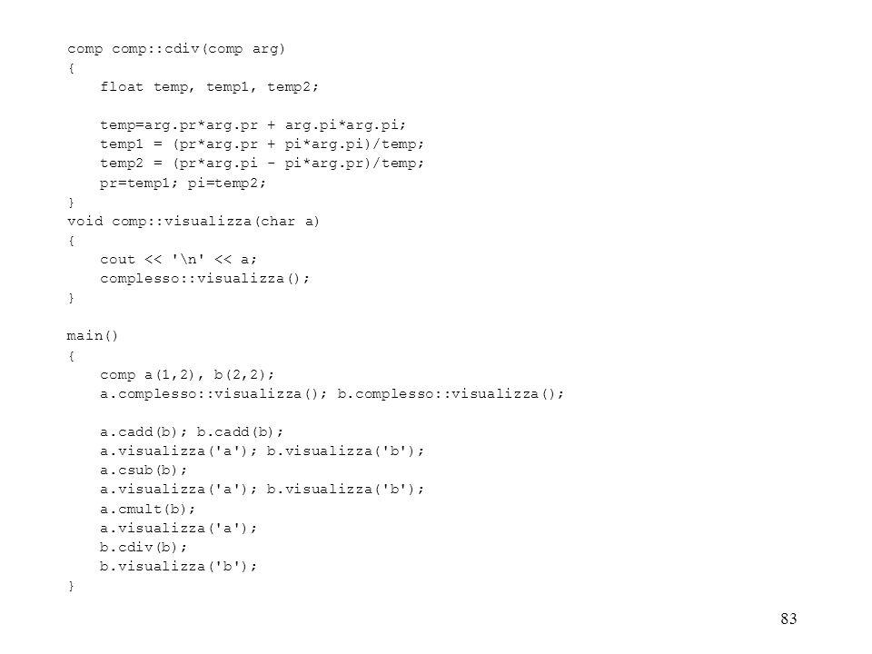 83 comp comp::cdiv(comp arg) { float temp, temp1, temp2; temp=arg.pr*arg.pr + arg.pi*arg.pi; temp1 = (pr*arg.pr + pi*arg.pi)/temp; temp2 = (pr*arg.pi - pi*arg.pr)/temp; pr=temp1; pi=temp2; } void comp::visualizza(char a) { cout << \n << a; complesso::visualizza(); } main() { comp a(1,2), b(2,2); a.complesso::visualizza(); b.complesso::visualizza(); a.cadd(b); b.cadd(b); a.visualizza( a ); b.visualizza( b ); a.csub(b); a.visualizza( a ); b.visualizza( b ); a.cmult(b); a.visualizza( a ); b.cdiv(b); b.visualizza( b ); }