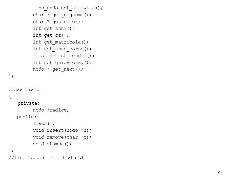 97 tipo_nodo get_attivita(); char * get_cognome(); char * get_nome(); int get_anni(); int get_cf(); int get_matricola(); int get_anno_corso(); float get_stipendio(); int get_quiescenza(); nodo * get_next(); }; class lista { private: nodo *radice; public: lista(); void insert(nodo *n); void remove(char *c); void stampa(); }; //fine header file lista2.h