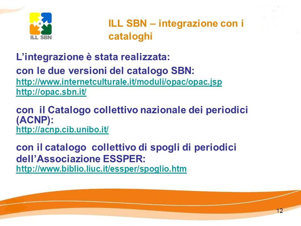 12 ILL SBN – integrazione con i cataloghi Lintegrazione è stata realizzata: con le due versioni del catalogo SBN: http://www.internetculturale.it/moduli/opac/opac.jsp http://opac.sbn.it/ http://www.internetculturale.it/moduli/opac/opac.jsp http://opac.sbn.it/ con il Catalogo collettivo nazionale dei periodici (ACNP): http://acnp.cib.unibo.it/ http://acnp.cib.unibo.it/ con il catalogo collettivo di spogli di periodici dellAssociazione ESSPER: http://www.biblio.liuc.it/essper/spoglio.htm http://www.biblio.liuc.it/essper/spoglio.htm