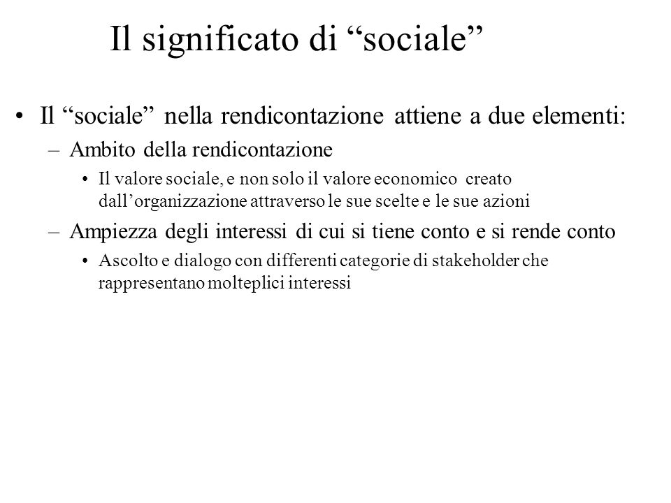 Il significato di sociale Il sociale nella rendicontazione attiene a due elementi: –Ambito della rendicontazione Il valore sociale, e non solo il valo