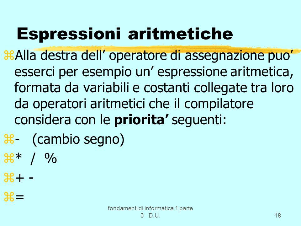 fondamenti di informatica 1 parte 3 D.U.18 Espressioni aritmetiche zAlla destra dell operatore di assegnazione puo esserci per esempio un espressione aritmetica, formata da variabili e costanti collegate tra loro da operatori aritmetici che il compilatore considera con le priorita seguenti: z- (cambio segno) z* / % z+ - z=