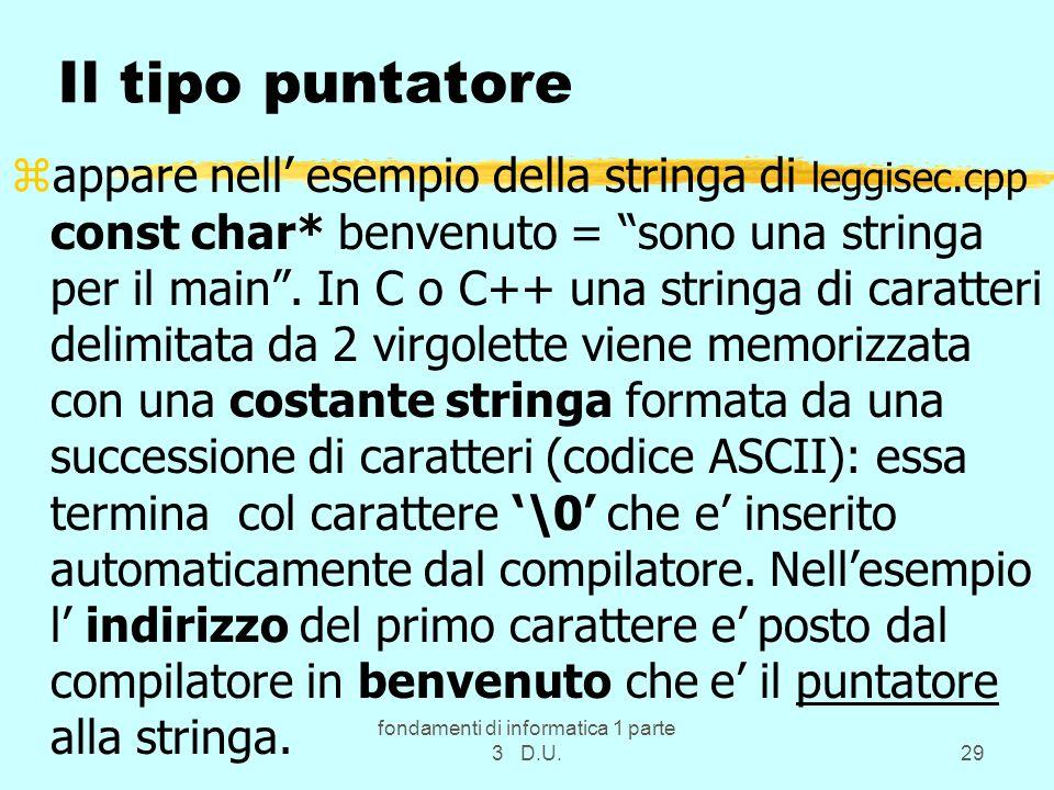 fondamenti di informatica 1 parte 3 D.U.29 Il tipo puntatore zappare nell esempio della stringa di leggisec.cpp const char* benvenuto = sono una stringa per il main.