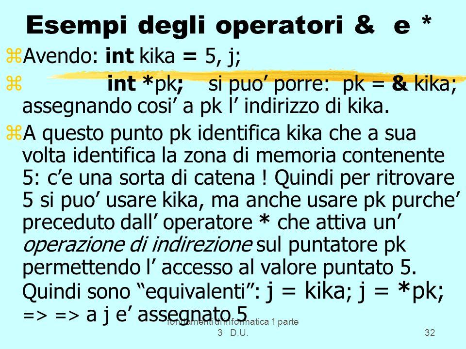fondamenti di informatica 1 parte 3 D.U.32 Esempi degli operatori & e * zAvendo: int kika = 5, j; z int *pk; si puo porre: pk = & kika; assegnando cosi a pk l indirizzo di kika.