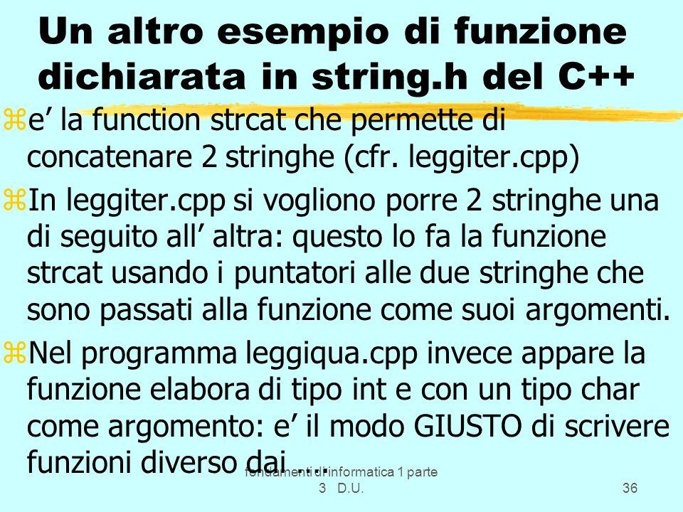 fondamenti di informatica 1 parte 3 D.U.36 Un altro esempio di funzione dichiarata in string.h del C++ ze la function strcat che permette di concatenare 2 stringhe (cfr.