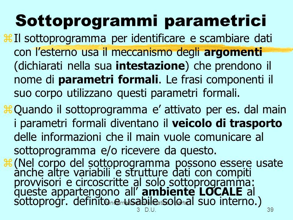 fondamenti di informatica 1 parte 3 D.U.39 Sottoprogrammi parametrici zIl sottoprogramma per identificare e scambiare dati con lesterno usa il meccanismo degli argomenti (dichiarati nella sua intestazione) che prendono il nome di parametri formali.
