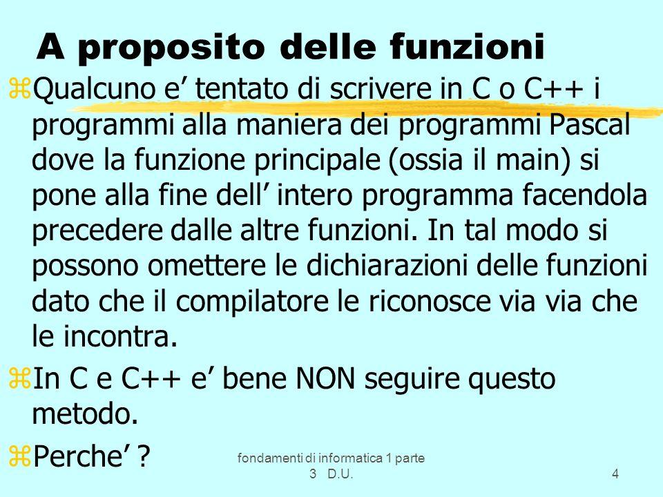 fondamenti di informatica 1 parte 3 D.U.4 A proposito delle funzioni zQualcuno e tentato di scrivere in C o C++ i programmi alla maniera dei programmi Pascal dove la funzione principale (ossia il main) si pone alla fine dell intero programma facendola precedere dalle altre funzioni.