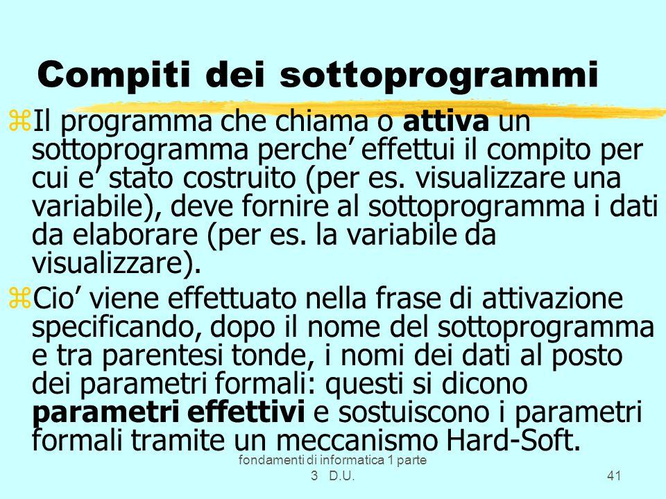 fondamenti di informatica 1 parte 3 D.U.41 Compiti dei sottoprogrammi zIl programma che chiama o attiva un sottoprogramma perche effettui il compito per cui e stato costruito (per es.