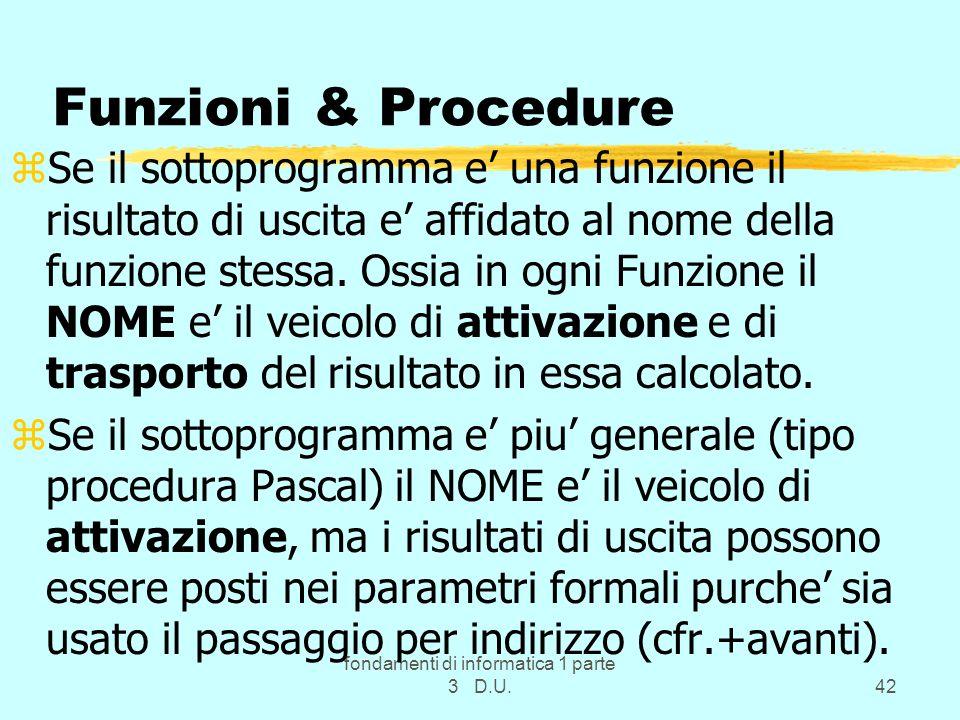 fondamenti di informatica 1 parte 3 D.U.42 Funzioni & Procedure zSe il sottoprogramma e una funzione il risultato di uscita e affidato al nome della funzione stessa.
