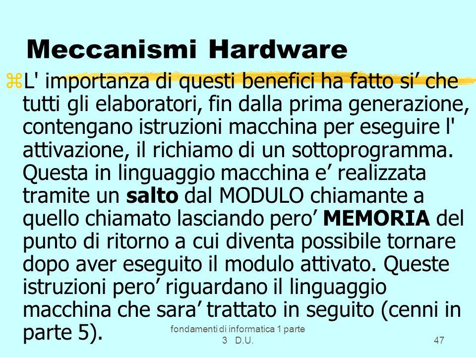 fondamenti di informatica 1 parte 3 D.U.47 Meccanismi Hardware zL importanza di questi benefici ha fatto si che tutti gli elaboratori, fin dalla prima generazione, contengano istruzioni macchina per eseguire l attivazione, il richiamo di un sottoprogramma.