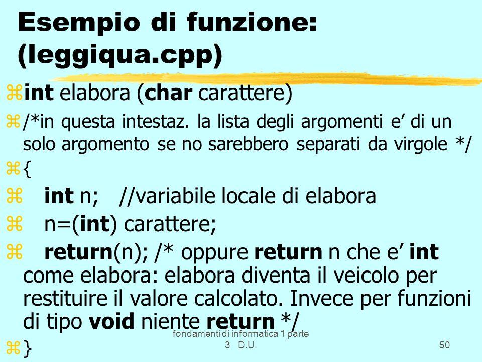 fondamenti di informatica 1 parte 3 D.U.50 Esempio di funzione: (leggiqua.cpp) zint elabora (char carattere) z/*in questa intestaz.