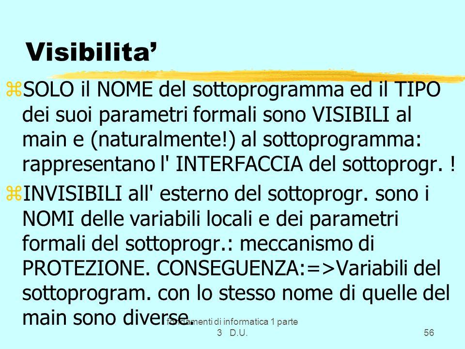 fondamenti di informatica 1 parte 3 D.U.56 Visibilita zSOLO il NOME del sottoprogramma ed il TIPO dei suoi parametri formali sono VISIBILI al main e (naturalmente!) al sottoprogramma: rappresentano l INTERFACCIA del sottoprogr.