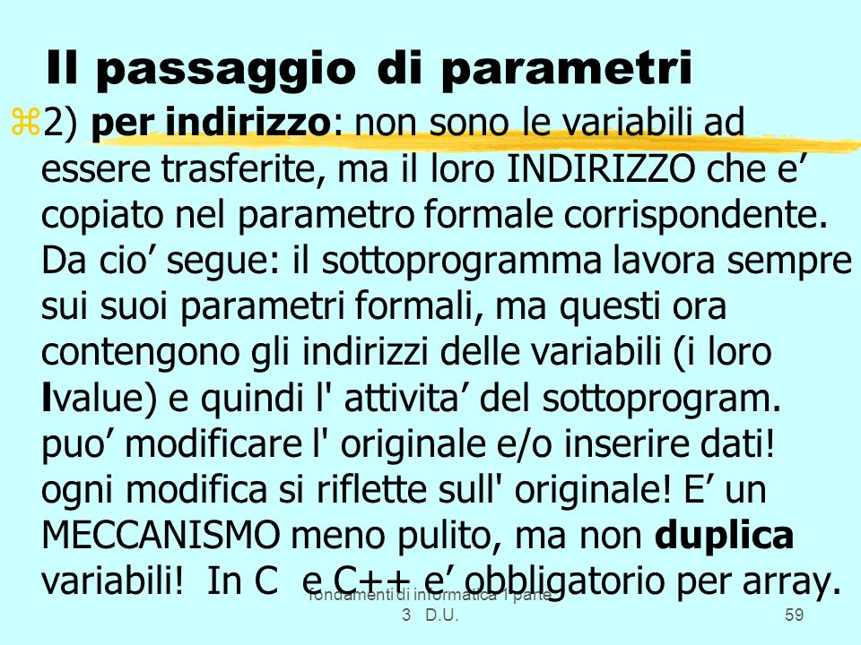 fondamenti di informatica 1 parte 3 D.U.59 Il passaggio di parametri z2) per indirizzo: non sono le variabili ad essere trasferite, ma il loro INDIRIZZO che e copiato nel parametro formale corrispondente.