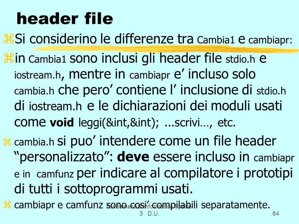 fondamenti di informatica 1 parte 3 D.U.64 header file zSi considerino le differenze tra Cambia1 e cambiapr: zin Cambia1 sono inclusi gli header file stdio.h e iostream.h, mentre in cambiapr e incluso solo cambia.h che pero contiene l inclusione di stdio.h di iostream.h e le dichiarazioni dei moduli usati come void leggi(&int,&int);...scrivi…, etc.