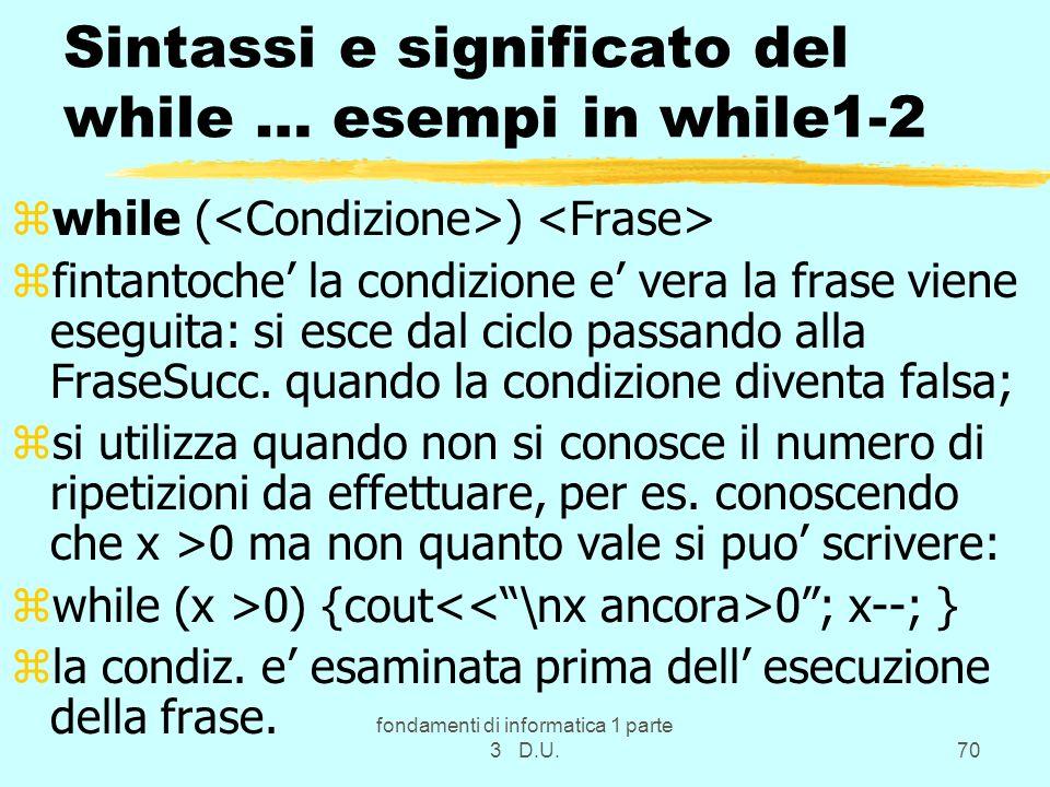 fondamenti di informatica 1 parte 3 D.U.70 Sintassi e significato del while … esempi in while1-2 zwhile ( ) zfintantoche la condizione e vera la frase viene eseguita: si esce dal ciclo passando alla FraseSucc.