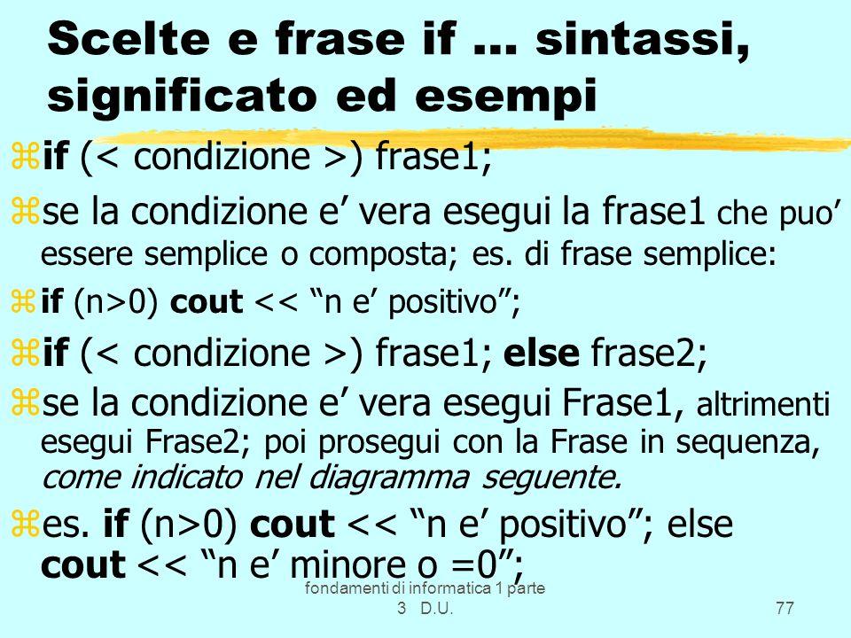 fondamenti di informatica 1 parte 3 D.U.77 Scelte e frase if … sintassi, significato ed esempi zif ( ) frase1; zse la condizione e vera esegui la frase1 che puo essere semplice o composta; es.