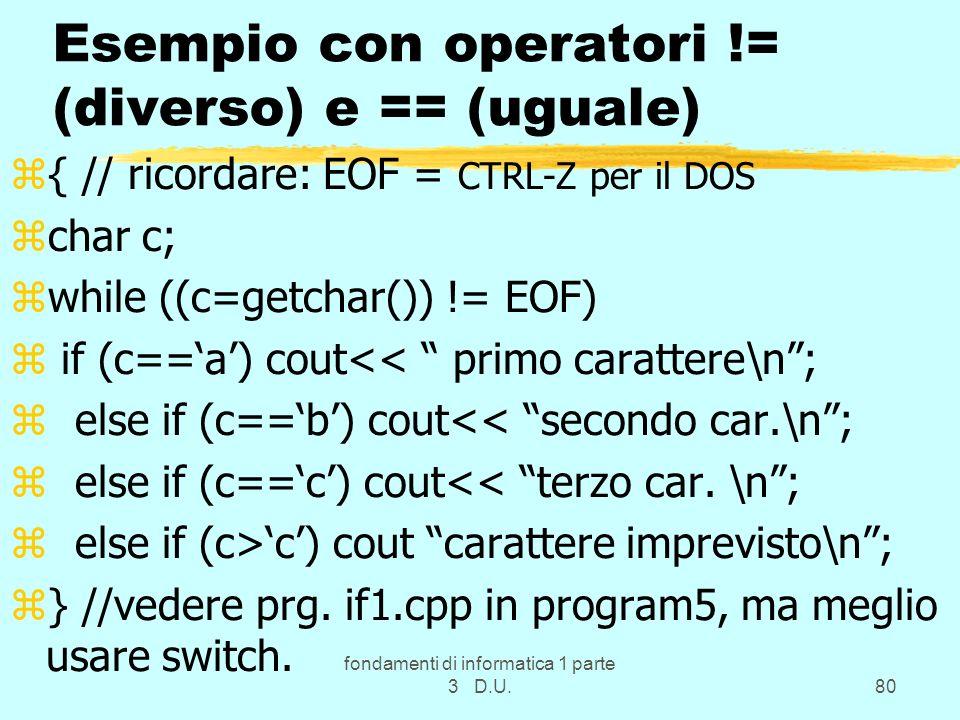 fondamenti di informatica 1 parte 3 D.U.80 Esempio con operatori != (diverso) e == (uguale) z{ // ricordare: EOF = CTRL-Z per il DOS zchar c; zwhile ((c=getchar()) != EOF) z if (c==a) cout<< primo carattere\n; z else if (c==b) cout<< secondo car.\n; z else if (c==c) cout<< terzo car.