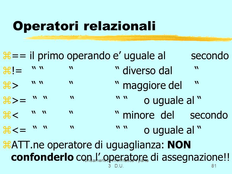 fondamenti di informatica 1 parte 3 D.U.81 Operatori relazionali z== il primo operando e uguale al secondo z!= diverso dal z> maggiore del z>= o uguale al z< minore del secondo z<= o uguale al zATT.ne operatore di uguaglianza: NON confonderlo con l operatore di assegnazione!!