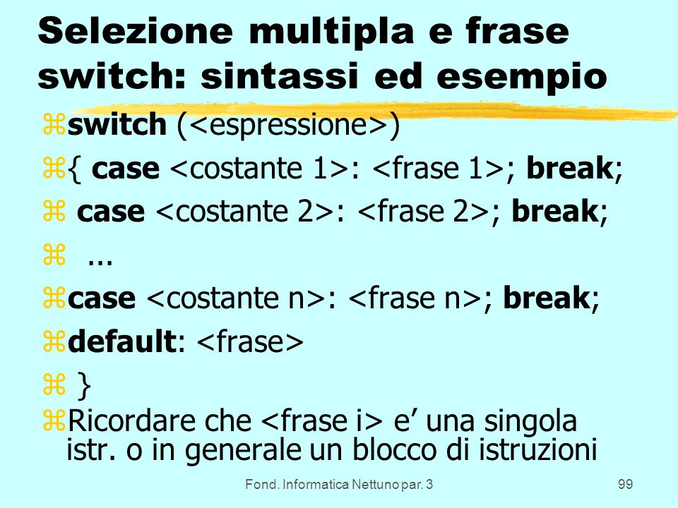 Fond. Informatica Nettuno par. 399 Selezione multipla e frase switch: sintassi ed esempio zswitch ( ) z{ case : ; break; z case : ; break; z... zcase
