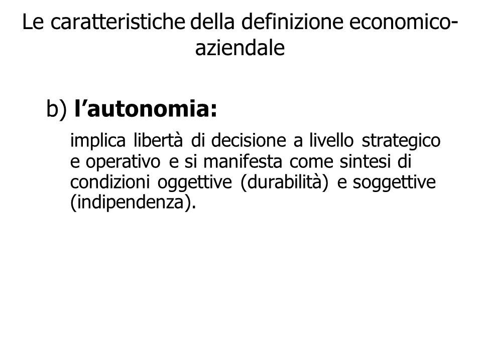 Le caratteristiche della definizione economico- aziendale b) lautonomia: implica libertà di decisione a livello strategico e operativo e si manifesta