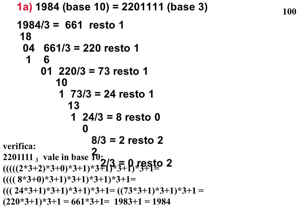 100 1a) 1984 (base 10) = 2201111 (base 3) 1984/3 = 661 resto 1 18 04 661/3 = 220 resto 1 1 6 01 220/3 = 73 resto 1 10 1 73/3 = 24 resto 1 13 1 24/3 =