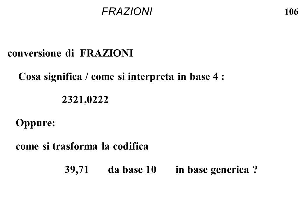 106 FRAZIONI conversione di FRAZIONI Cosa significa / come si interpreta in base 4 : 2321,0222 Oppure: come si trasforma la codifica 39,71 da base 10