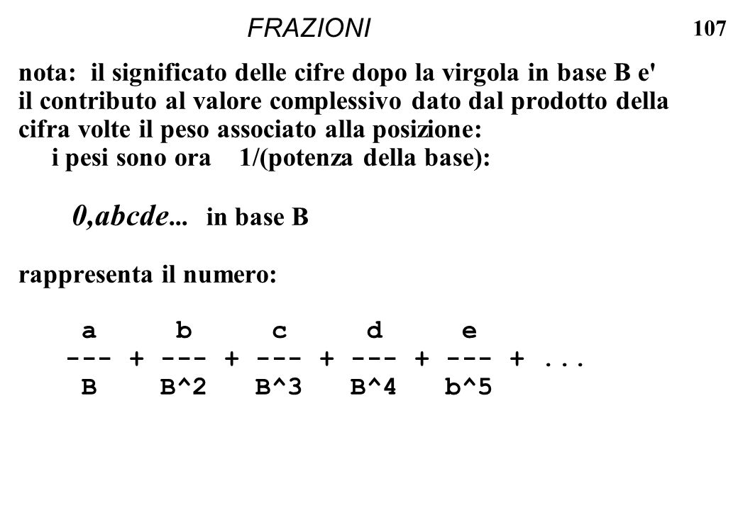 107 FRAZIONI nota: il significato delle cifre dopo la virgola in base B e' il contributo al valore complessivo dato dal prodotto della cifra volte il