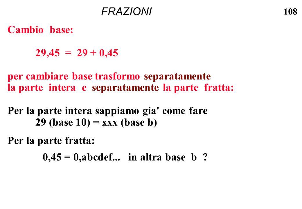108 FRAZIONI Cambio base: 29,45 = 29 + 0,45 per cambiare base trasformo separatamente la parte intera e separatamente la parte fratta: Per la parte in