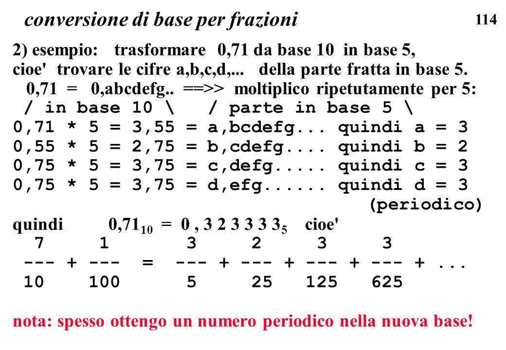 114 conversione di base per frazioni 2) esempio: trasformare 0,71 da base 10 in base 5, cioe' trovare le cifre a,b,c,d,... della parte fratta in base