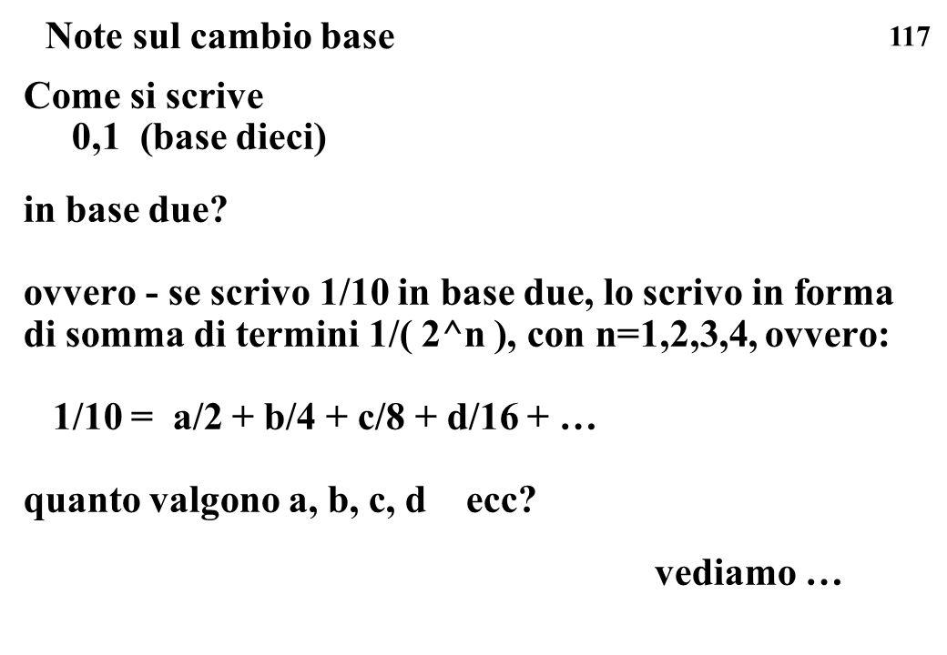 117 Note sul cambio base Come si scrive 0,1 (base dieci) in base due? ovvero - se scrivo 1/10 in base due, lo scrivo in forma di somma di termini 1/(