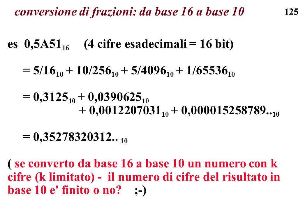 125 conversione di frazioni: da base 16 a base 10 es 0,5A51 16 (4 cifre esadecimali = 16 bit) = 5/16 10 + 10/256 10 + 5/4096 10 + 1/65536 10 = 0,3125