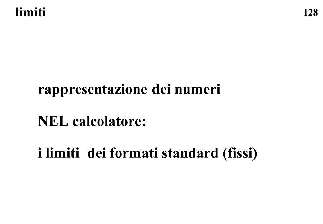 128 limiti rappresentazione dei numeri NEL calcolatore: i limiti dei formati standard (fissi)